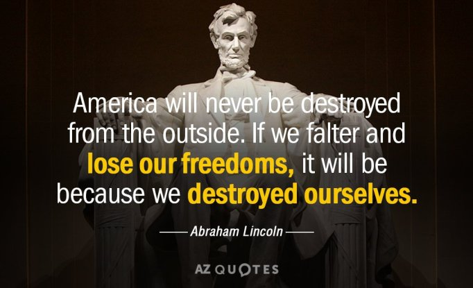 Quotation-Abraham-Lincoln-America-will-never-be-destroyed-from-the-outside-If-we-17-60-73